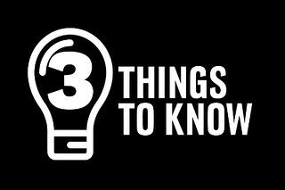 Top Three Things to Know